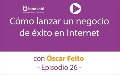 Episodio 26: Lanzar un Negocio de éxito en Internet con Óscar Feito