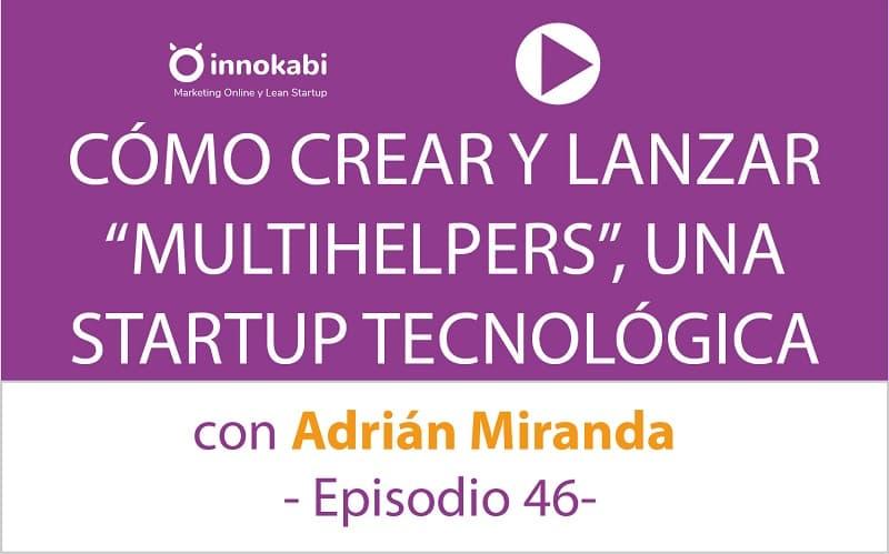 Cómo crear y lanzar una Startup Tecnológica con Adrián Miranda CEO de Multihelpers – Ep 46 Podcast Innokabi