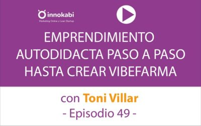 Emprendimiento autodidacta con Toni Villar de Vibefarma – Ep 49 Podcast Innokabi
