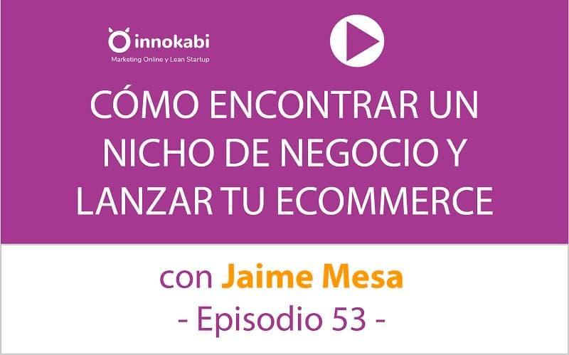 Encontrar un nicho y crear tu Ecommerce. Entrevista a Jaime Mesa – Ep 53 Podcast Innokabi