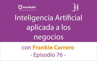 Inteligencia Artificial (IA) aplicada a los Negocios 🎤 Entrevista a Frankie Carrero – Episodio 76 Podcast Innokabi