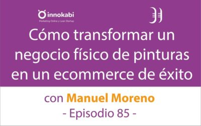 Transformar un Negocio Fisico Familiar en un Ecommerce 🎤 Entrevista a Manuel Moreno – Episodio 85 Podcast Innokabi