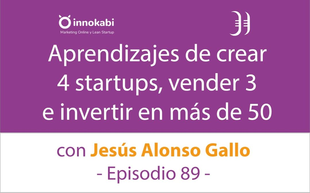 Crear 4 startups y vender 3 🎤 Entrevista a Jesús Alonso Gallo – Episodio 89 Podcast Innokabi