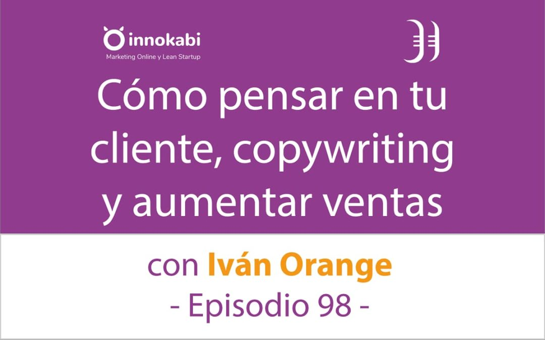 Copywriting, clientes y aumentar ventas 🎤 Entrevista a Iván Orange – Episodio 98 Podcast Innokabi