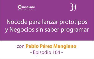 """""""Nocode"""" para Prototipar y lanzar Negocios sin saber programar 🎤 Entrevista a Pablo Pérez Manglano – Episodio 104 Podcast Innokabi"""